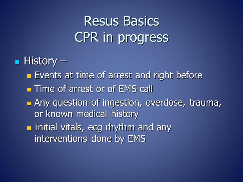 Resus Basics CPR in progress History – History – Events at time of arrest and right before Events at time of arrest and right before Time of arrest or of EMS call Time of arrest or of EMS call Any question of ingestion, overdose, trauma, or known medical history Any question of ingestion, overdose, trauma, or known medical history Initial vitals, ecg rhythm and any interventions done by EMS Initial vitals, ecg rhythm and any interventions done by EMS
