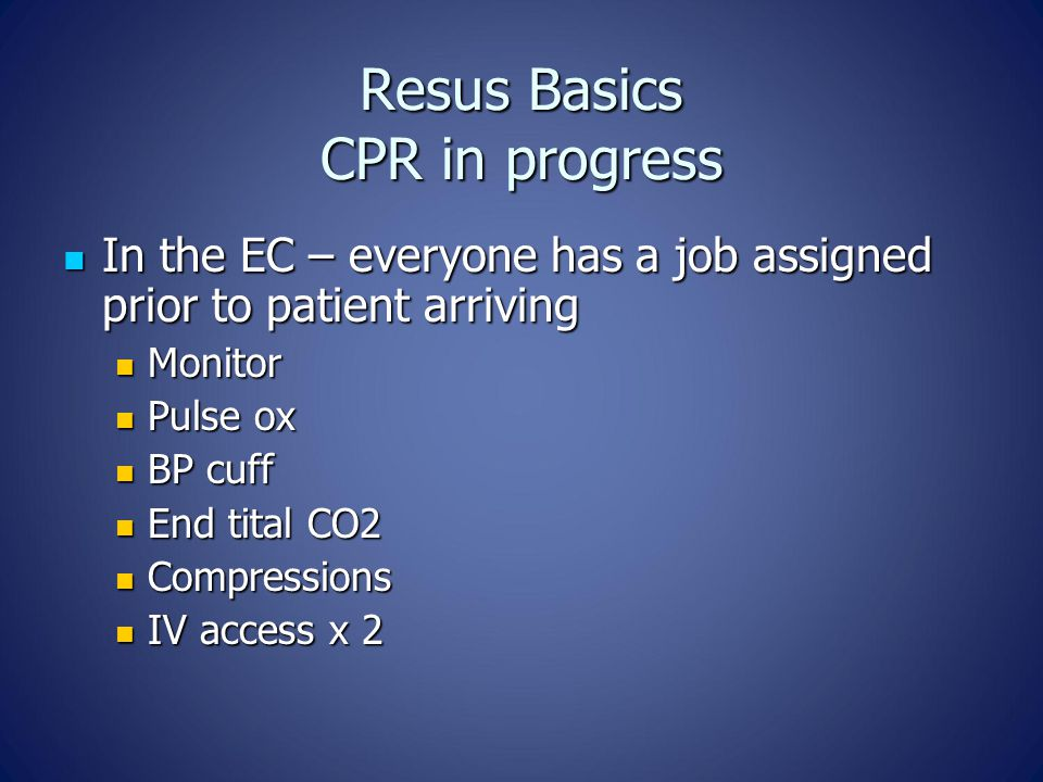 Resus Basics CPR in progress In the EC – everyone has a job assigned prior to patient arriving In the EC – everyone has a job assigned prior to patien