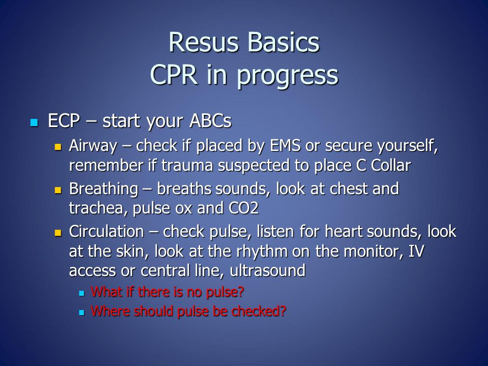 Resus Basics CPR in progress ECP – start your ABCs ECP – start your ABCs Airway – check if placed by EMS or secure yourself, remember if trauma suspected to place C Collar Airway – check if placed by EMS or secure yourself, remember if trauma suspected to place C Collar Breathing – breaths sounds, look at chest and trachea, pulse ox and CO2 Breathing – breaths sounds, look at chest and trachea, pulse ox and CO2 Circulation – check pulse, listen for heart sounds, look at the skin, look at the rhythm on the monitor, IV access or central line, ultrasound Circulation – check pulse, listen for heart sounds, look at the skin, look at the rhythm on the monitor, IV access or central line, ultrasound What if there is no pulse.