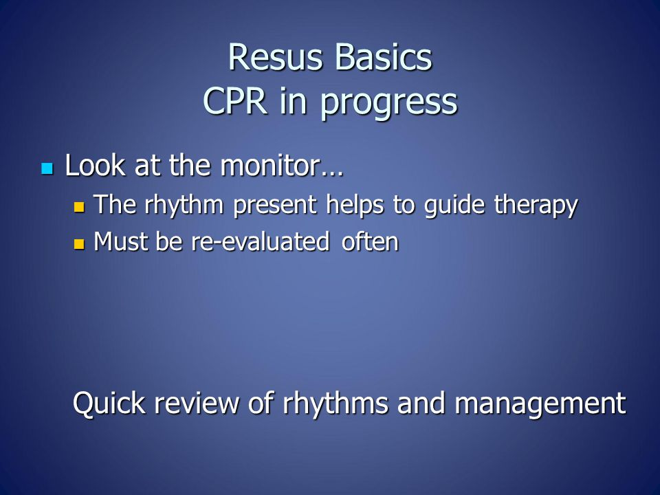 Resus Basics CPR in progress Look at the monitor… Look at the monitor… The rhythm present helps to guide therapy The rhythm present helps to guide the