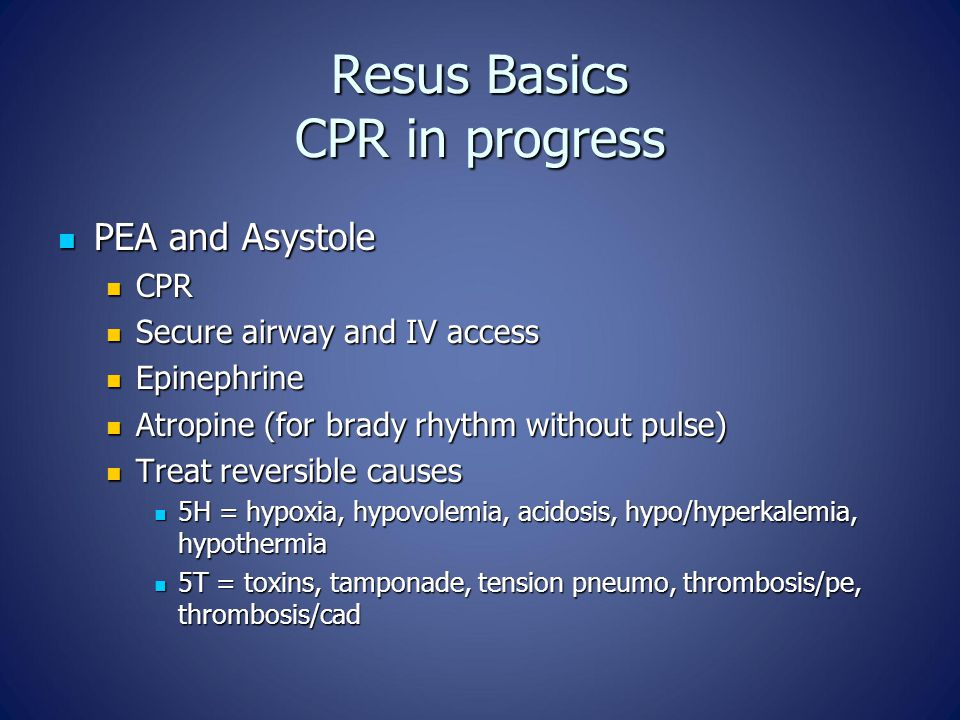 Resus Basics CPR in progress PEA and Asystole PEA and Asystole CPR CPR Secure airway and IV access Secure airway and IV access Epinephrine Epinephrine Atropine (for brady rhythm without pulse) Atropine (for brady rhythm without pulse) Treat reversible causes Treat reversible causes 5H = hypoxia, hypovolemia, acidosis, hypo/hyperkalemia, hypothermia 5H = hypoxia, hypovolemia, acidosis, hypo/hyperkalemia, hypothermia 5T = toxins, tamponade, tension pneumo, thrombosis/pe, thrombosis/cad 5T = toxins, tamponade, tension pneumo, thrombosis/pe, thrombosis/cad