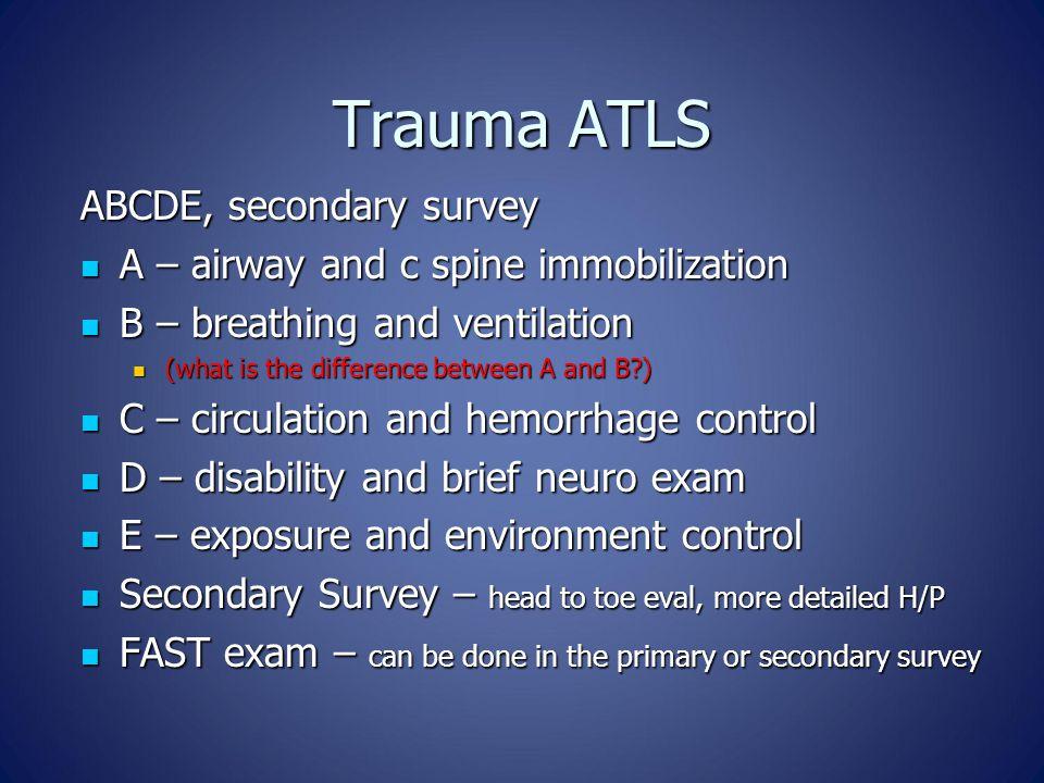 Trauma ATLS ABCDE, secondary survey A – airway and c spine immobilization A – airway and c spine immobilization B – breathing and ventilation B – brea