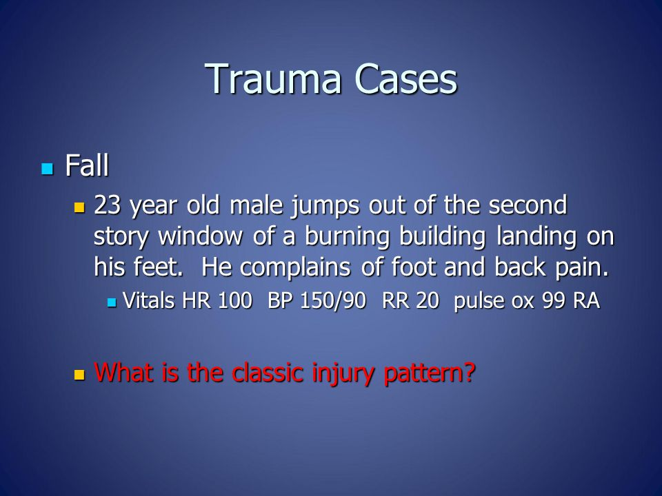 Trauma Cases Fall Fall 23 year old male jumps out of the second story window of a burning building landing on his feet.