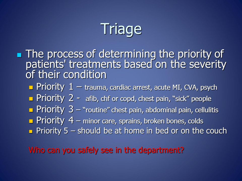 Triage The process of determining the priority of patients' treatments based on the severity of their condition The process of determining the priorit