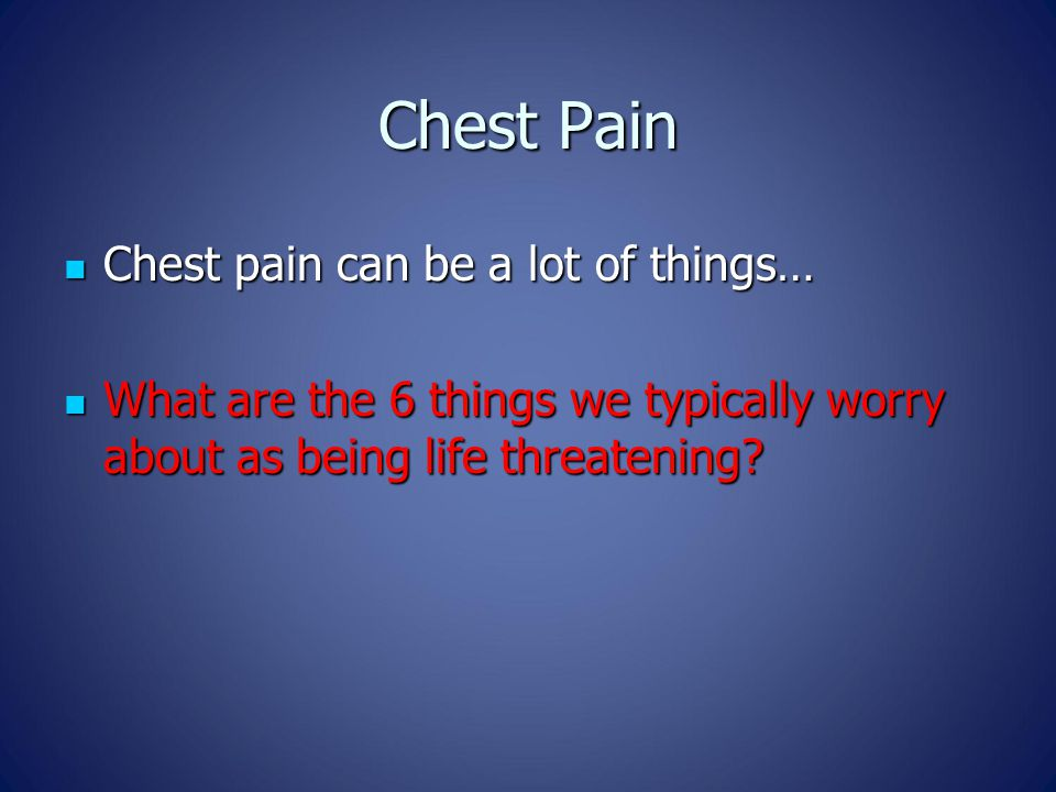Chest Pain Chest pain can be a lot of things… Chest pain can be a lot of things… What are the 6 things we typically worry about as being life threatening.