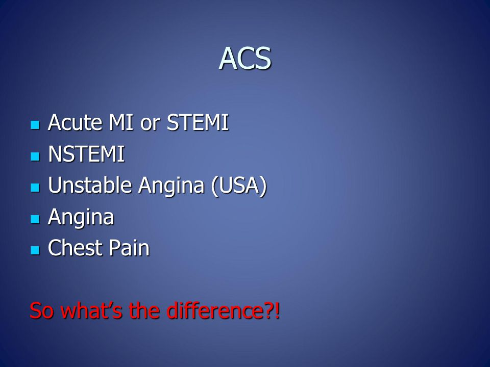 ACS Acute MI or STEMI Acute MI or STEMI NSTEMI NSTEMI Unstable Angina (USA) Unstable Angina (USA) Angina Angina Chest Pain Chest Pain So what's the difference !