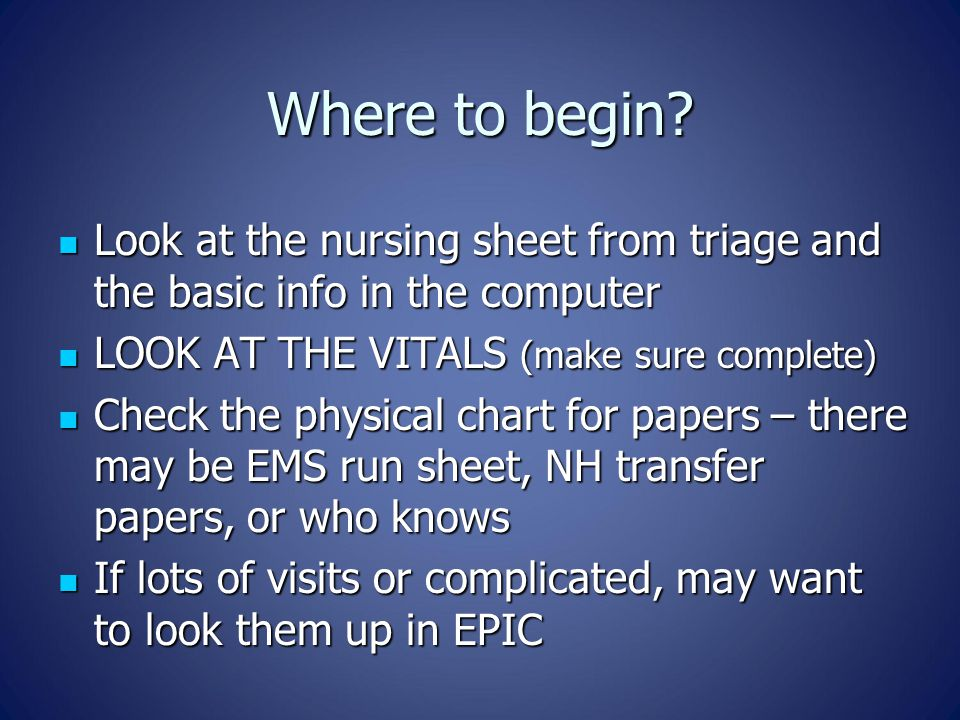 Where to begin? Look at the nursing sheet from triage and the basic info in the computer Look at the nursing sheet from triage and the basic info in t