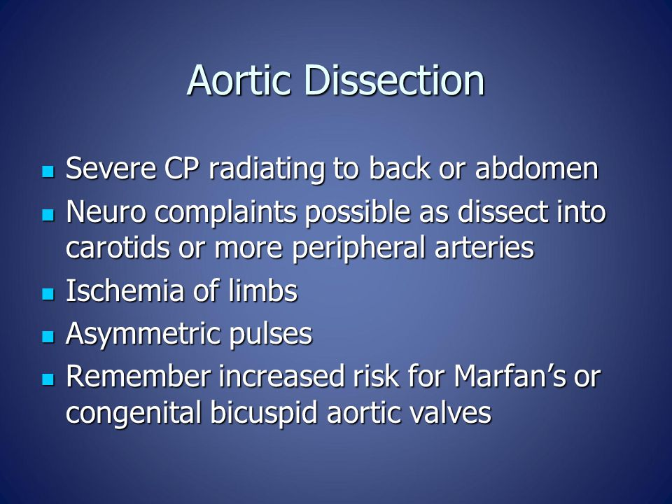 Aortic Dissection Severe CP radiating to back or abdomen Severe CP radiating to back or abdomen Neuro complaints possible as dissect into carotids or more peripheral arteries Neuro complaints possible as dissect into carotids or more peripheral arteries Ischemia of limbs Ischemia of limbs Asymmetric pulses Asymmetric pulses Remember increased risk for Marfan's or congenital bicuspid aortic valves Remember increased risk for Marfan's or congenital bicuspid aortic valves