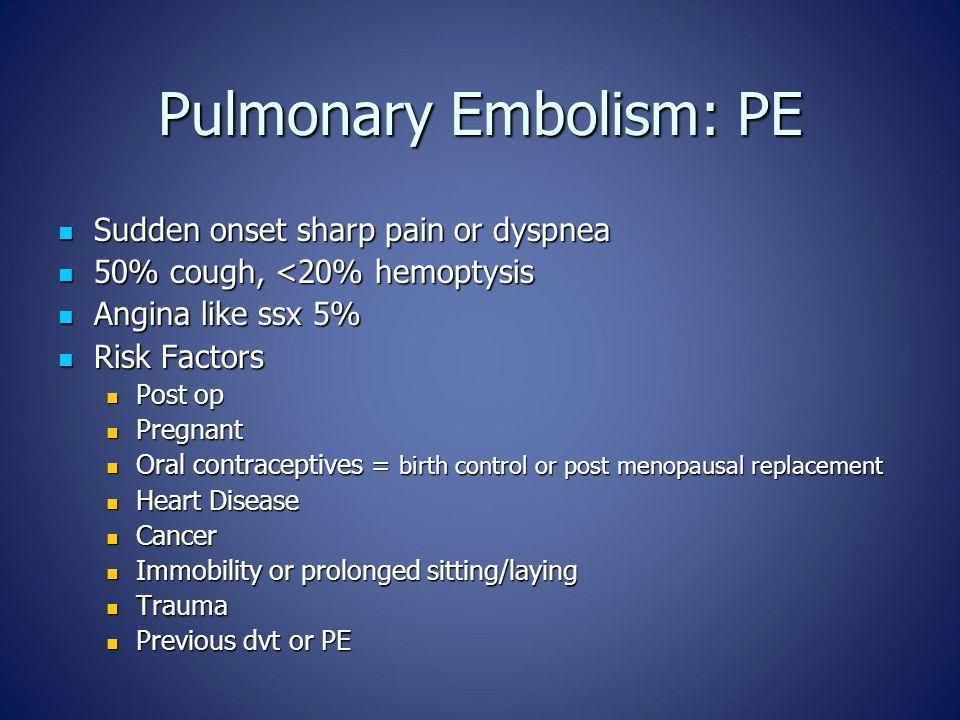 Pulmonary Embolism: PE Sudden onset sharp pain or dyspnea Sudden onset sharp pain or dyspnea 50% cough, <20% hemoptysis 50% cough, <20% hemoptysis Ang