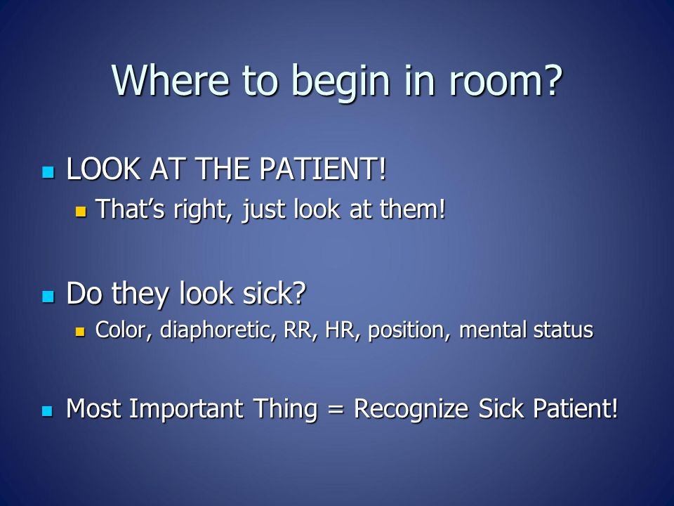 Where to begin in room. LOOK AT THE PATIENT. LOOK AT THE PATIENT.