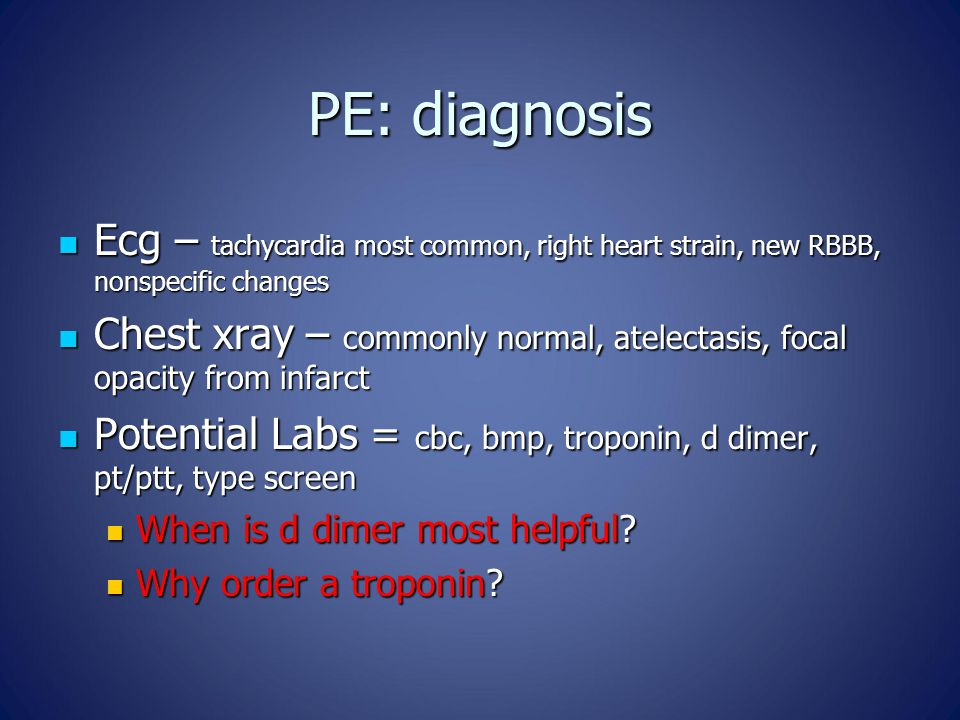 PE: diagnosis Ecg – tachycardia most common, right heart strain, new RBBB, nonspecific changes Ecg – tachycardia most common, right heart strain, new