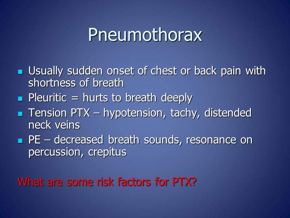 Pneumothorax Usually sudden onset of chest or back pain with shortness of breath Usually sudden onset of chest or back pain with shortness of breath Pleuritic = hurts to breath deeply Pleuritic = hurts to breath deeply Tension PTX – hypotension, tachy, distended neck veins Tension PTX – hypotension, tachy, distended neck veins PE – decreased breath sounds, resonance on percussion, crepitus PE – decreased breath sounds, resonance on percussion, crepitus What are some risk factors for PTX