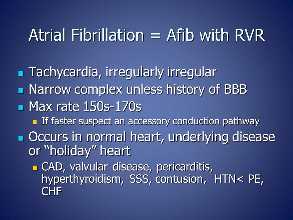 Atrial Fibrillation = Afib with RVR Tachycardia, irregularly irregular Tachycardia, irregularly irregular Narrow complex unless history of BBB Narrow