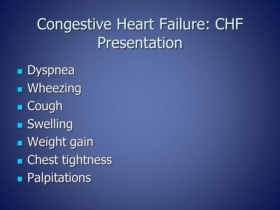 Congestive Heart Failure: CHF Presentation Dyspnea Dyspnea Wheezing Wheezing Cough Cough Swelling Swelling Weight gain Weight gain Chest tightness Che