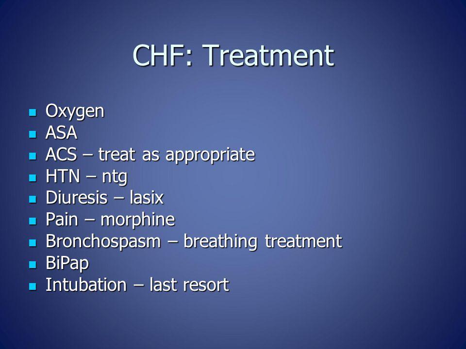 CHF: Treatment Oxygen Oxygen ASA ASA ACS – treat as appropriate ACS – treat as appropriate HTN – ntg HTN – ntg Diuresis – lasix Diuresis – lasix Pain