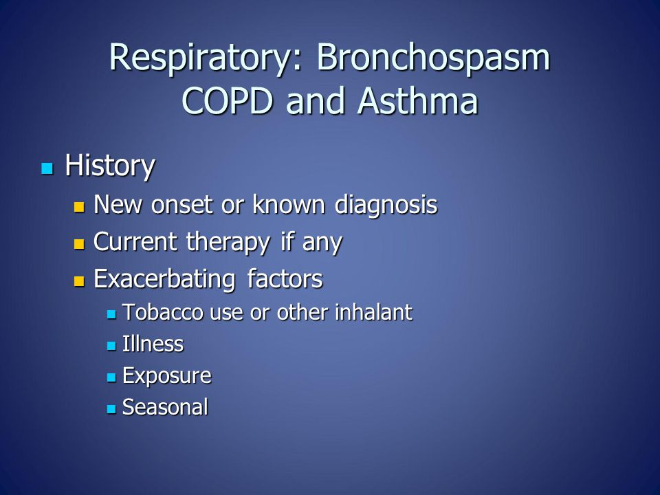 Respiratory: Bronchospasm COPD and Asthma History History New onset or known diagnosis New onset or known diagnosis Current therapy if any Current therapy if any Exacerbating factors Exacerbating factors Tobacco use or other inhalant Tobacco use or other inhalant Illness Illness Exposure Exposure Seasonal Seasonal