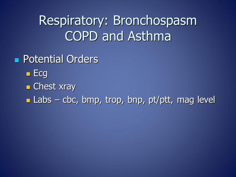 Respiratory: Bronchospasm COPD and Asthma Potential Orders Potential Orders Ecg Ecg Chest xray Chest xray Labs – cbc, bmp, trop, bnp, pt/ptt, mag level Labs – cbc, bmp, trop, bnp, pt/ptt, mag level