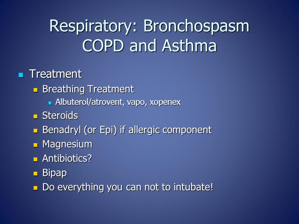 Respiratory: Bronchospasm COPD and Asthma Treatment Treatment Breathing Treatment Breathing Treatment Albuterol/atrovent, vapo, xopenex Albuterol/atrovent, vapo, xopenex Steroids Steroids Benadryl (or Epi) if allergic component Benadryl (or Epi) if allergic component Magnesium Magnesium Antibiotics.