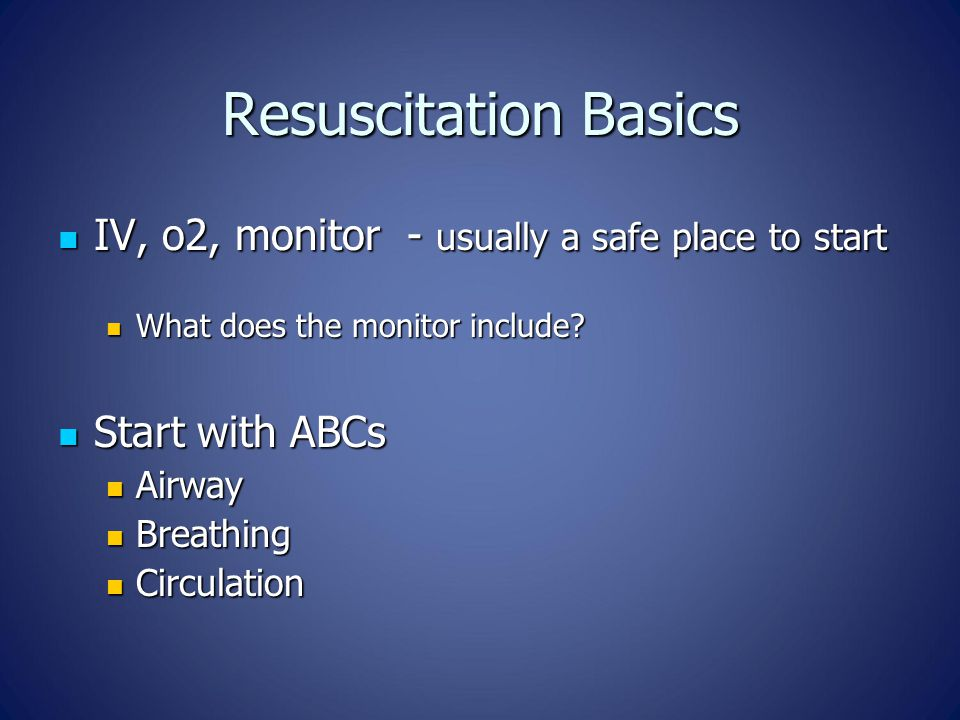 Resuscitation Basics IV, o2, monitor - usually a safe place to start IV, o2, monitor - usually a safe place to start What does the monitor include.