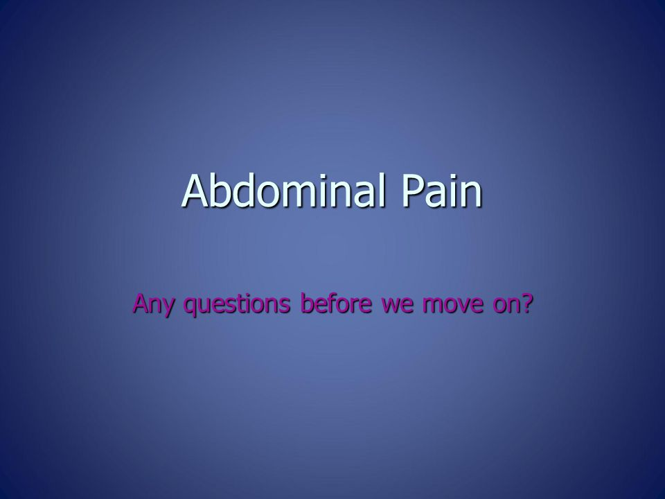 Abdominal Pain Any questions before we move on?