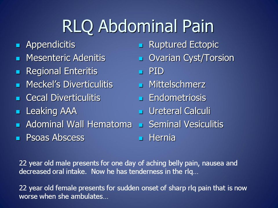 RLQ Abdominal Pain Appendicitis Appendicitis Mesenteric Adenitis Mesenteric Adenitis Regional Enteritis Regional Enteritis Meckel's Diverticulitis Meckel's Diverticulitis Cecal Diverticulitis Cecal Diverticulitis Leaking AAA Leaking AAA Adominal Wall Hematoma Adominal Wall Hematoma Psoas Abscess Psoas Abscess Ruptured Ectopic Ruptured Ectopic Ovarian Cyst/Torsion Ovarian Cyst/Torsion PID PID Mittelschmerz Mittelschmerz Endometriosis Endometriosis Ureteral Calculi Ureteral Calculi Seminal Vesiculitis Seminal Vesiculitis Hernia Hernia 22 year old male presents for one day of aching belly pain, nausea and decreased oral intake.