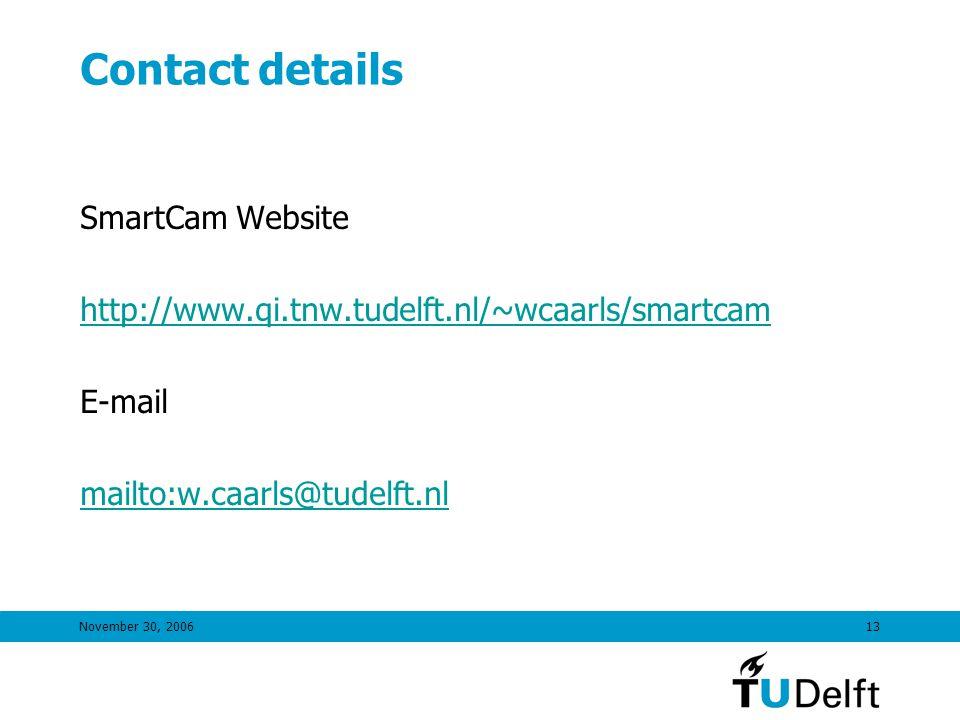 November 30, 200613 Contact details SmartCam Website http://www.qi.tnw.tudelft.nl/~wcaarls/smartcam E-mail mailto:w.caarls@tudelft.nl