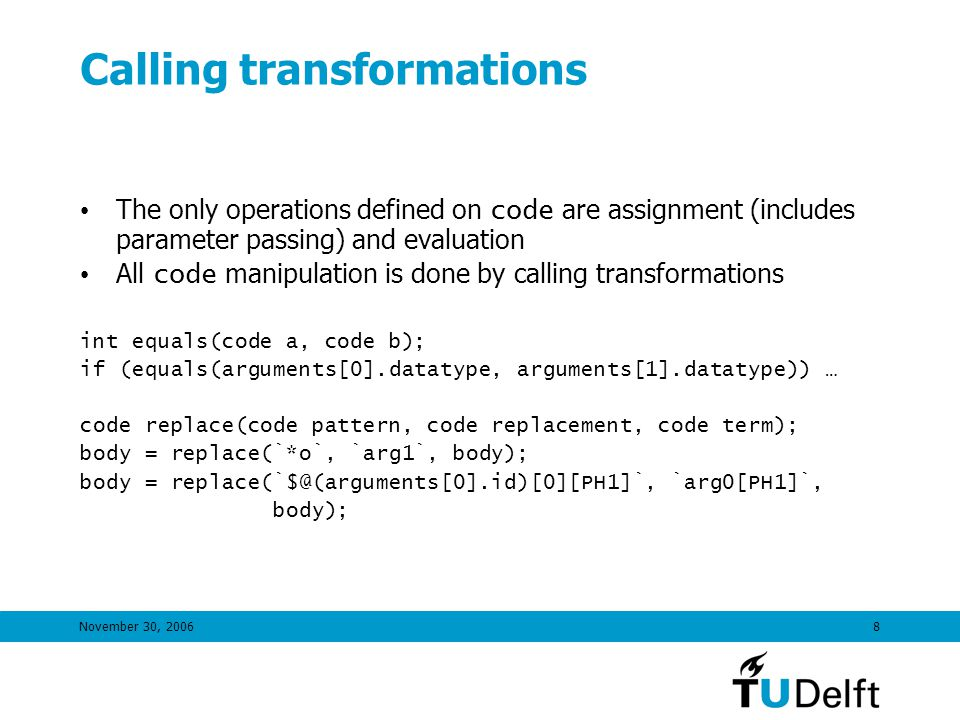 November 30, 20068 Calling transformations The only operations defined on code are assignment (includes parameter passing) and evaluation All code manipulation is done by calling transformations int equals(code a, code b); if (equals(arguments[0].datatype, arguments[1].datatype)) … code replace(code pattern, code replacement, code term); body = replace(`*o`, `arg1`, body); body = replace(`$@(arguments[0].id)[0][PH1]`, `arg0[PH1]`, body);