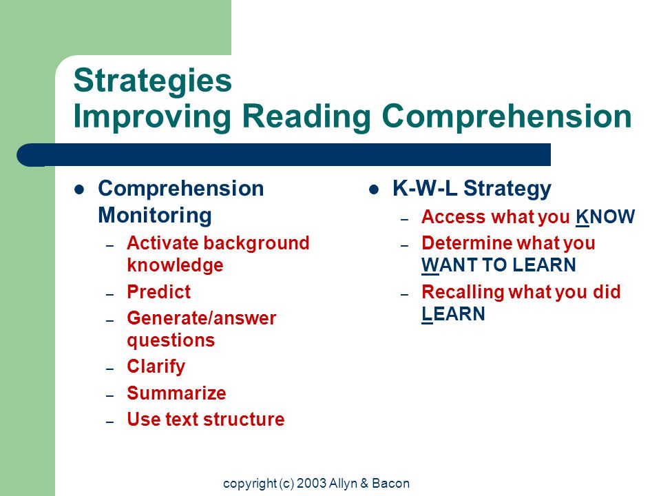 copyright (c) 2003 Allyn & Bacon Strategies Improving Reading Comprehension Comprehension Monitoring – Activate background knowledge – Predict – Generate/answer questions – Clarify – Summarize – Use text structure K-W-L Strategy – Access what you KNOW – Determine what you WANT TO LEARN – Recalling what you did LEARN