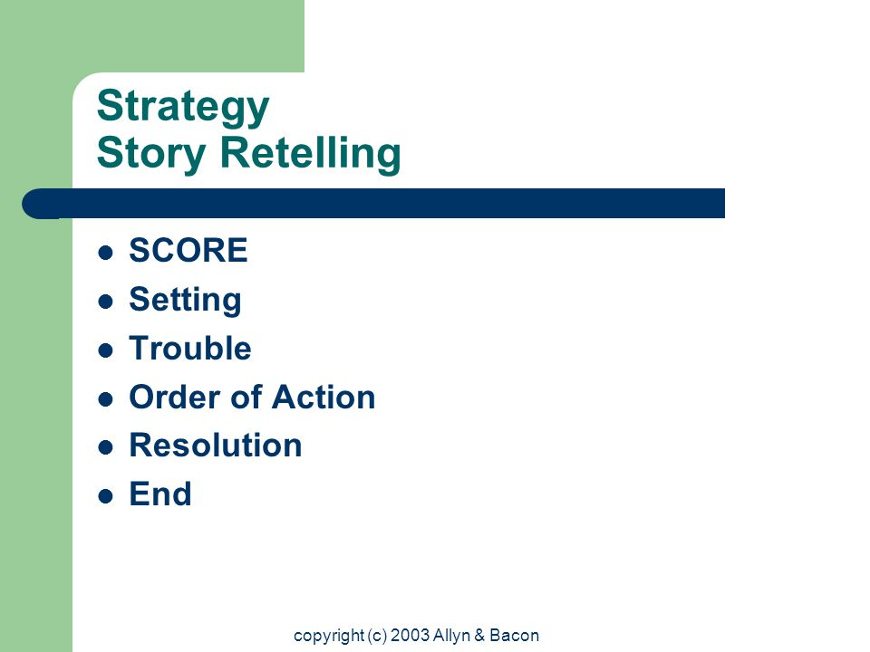 copyright (c) 2003 Allyn & Bacon Strategy Story Retelling SCORE Setting Trouble Order of Action Resolution End