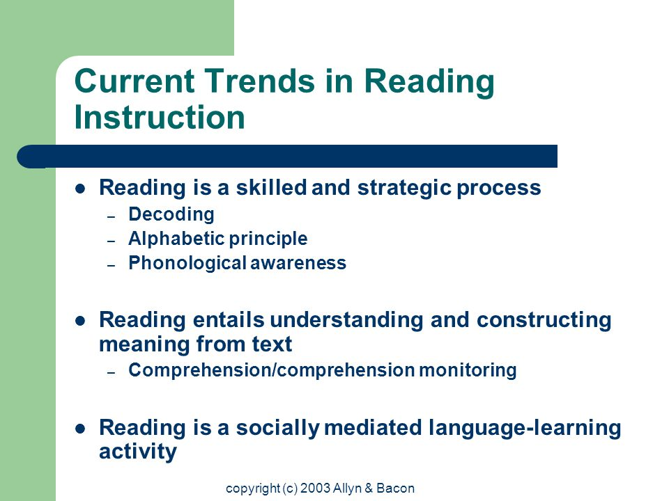 copyright (c) 2003 Allyn & Bacon Current Trends in Reading Instruction Reading is a skilled and strategic process – Decoding – Alphabetic principle – Phonological awareness Reading entails understanding and constructing meaning from text – Comprehension/comprehension monitoring Reading is a socially mediated language-learning activity