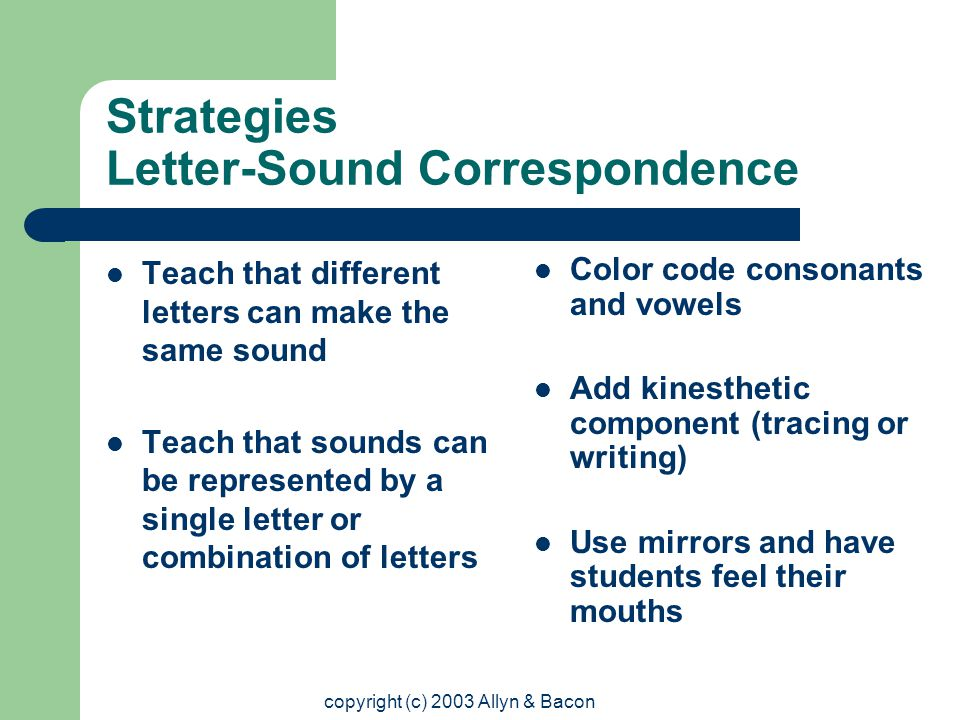 copyright (c) 2003 Allyn & Bacon Strategies Letter-Sound Correspondence Teach that different letters can make the same sound Teach that sounds can be represented by a single letter or combination of letters Color code consonants and vowels Add kinesthetic component (tracing or writing) Use mirrors and have students feel their mouths