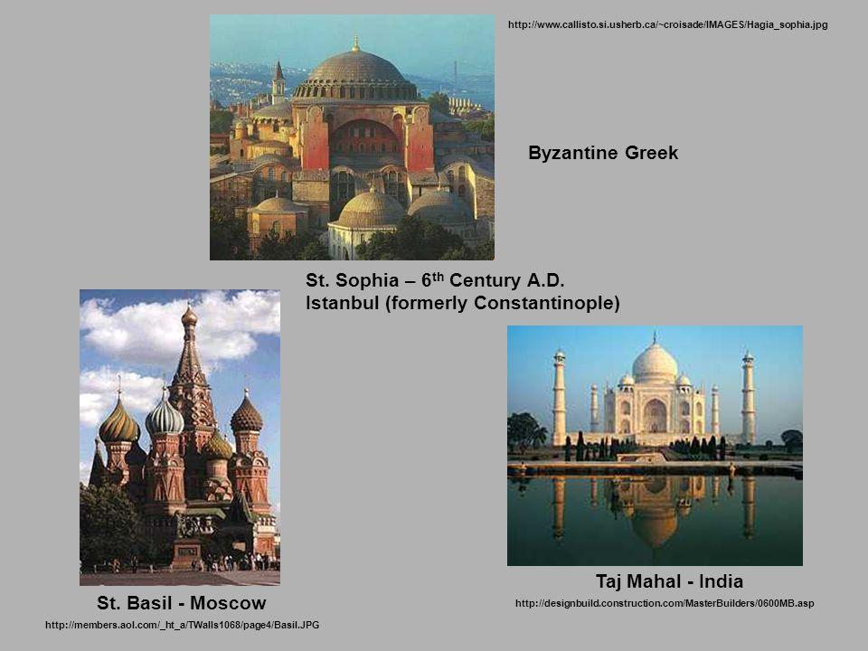 St. Basil - Moscow Taj Mahal - India St. Sophia – 6 th Century A.D.