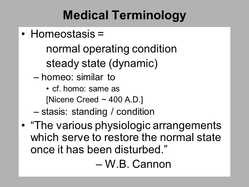 Medical Terminology Homeostasis = normal operating condition steady state (dynamic) –homeo: similar to cf.