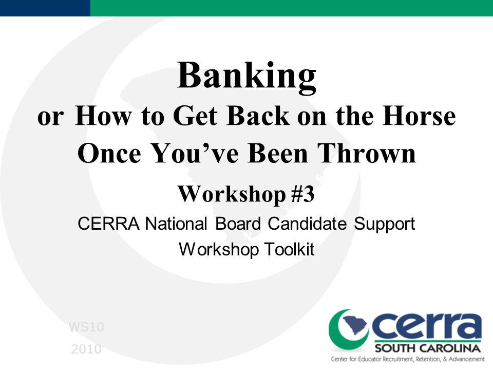 Banking or How to Get Back on the Horse Once You've Been Thrown Workshop #3 CERRA National Board Candidate Support Workshop Toolkit WS10 2010