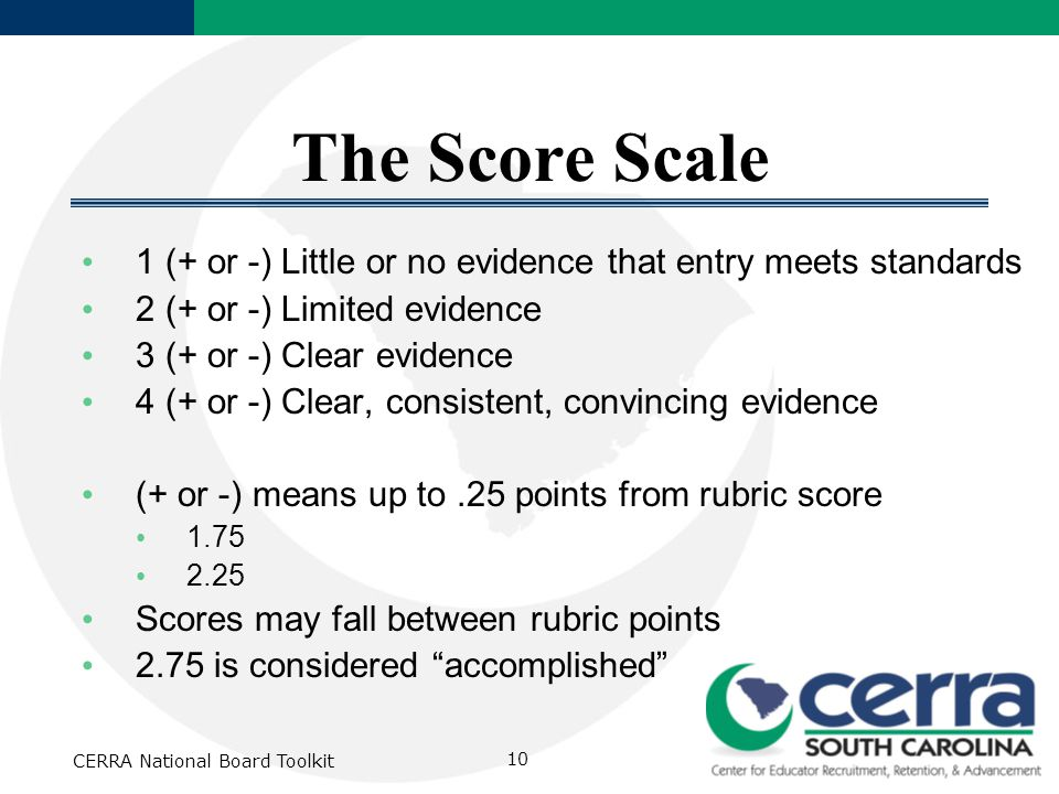 CERRA National Board Toolkit 10 The Score Scale 1 (+ or -) Little or no evidence that entry meets standards 2 (+ or -) Limited evidence 3 (+ or -) Cle