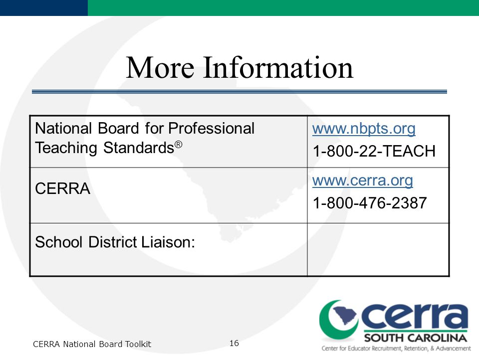 CERRA National Board Toolkit 16 More Information National Board for Professional Teaching Standards ® www.nbpts.org 1-800-22-TEACH CERRA www.cerra.org 1-800-476-2387 School District Liaison: