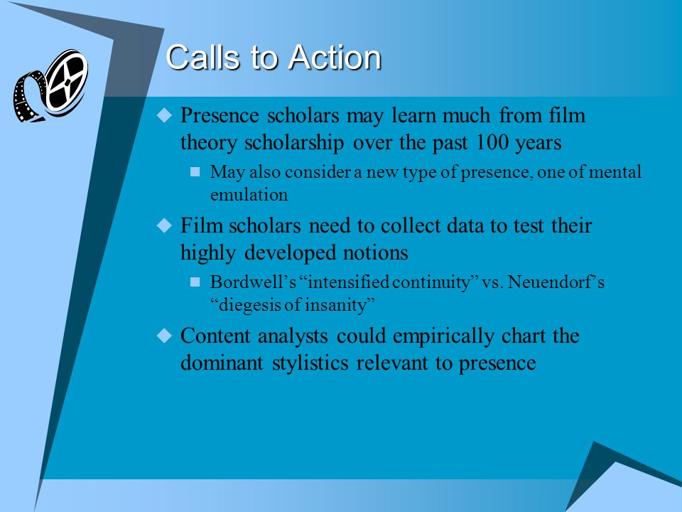 Calls to Action  Presence scholars may learn much from film theory scholarship over the past 100 years May also consider a new type of presence, one of mental emulation  Film scholars need to collect data to test their highly developed notions Bordwell's intensified continuity vs.