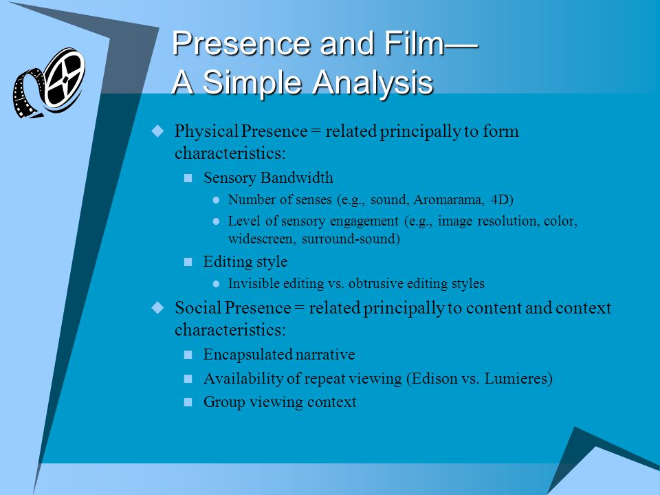 Presence and Film— A Simple Analysis  Physical Presence = related principally to form characteristics: Sensory Bandwidth Number of senses (e.g., sound, Aromarama, 4D) Level of sensory engagement (e.g., image resolution, color, widescreen, surround-sound) Editing style Invisible editing vs.