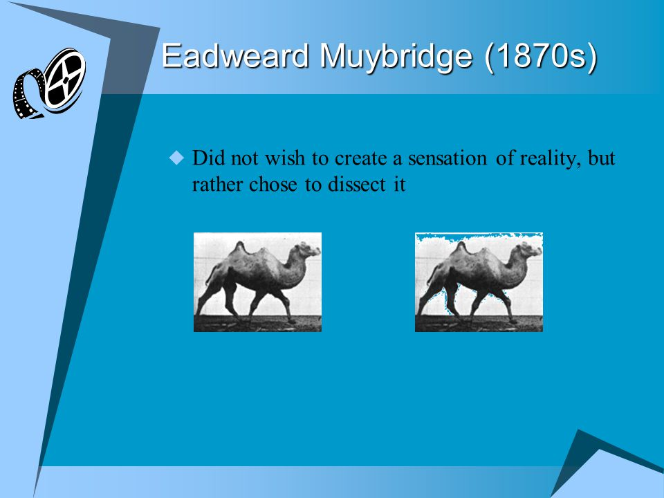 Eadweard Muybridge (1870s)  Did not wish to create a sensation of reality, but rather chose to dissect it