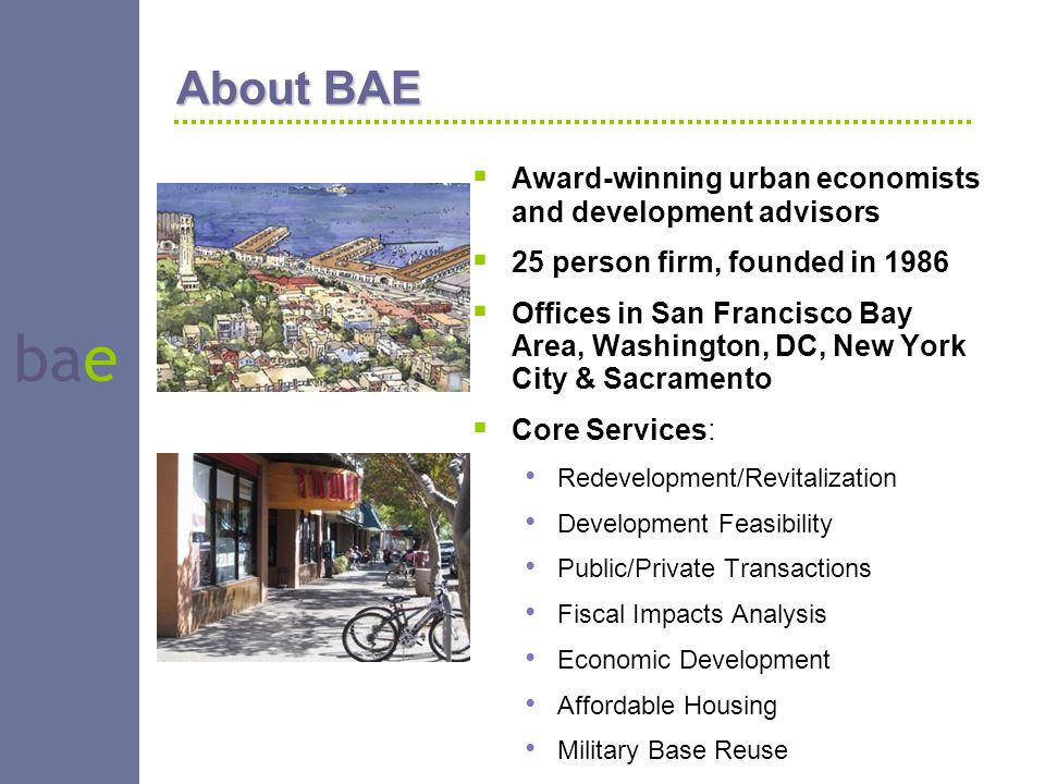 bae About BAE  Award-winning urban economists and development advisors  25 person firm, founded in 1986  Offices in San Francisco Bay Area, Washing