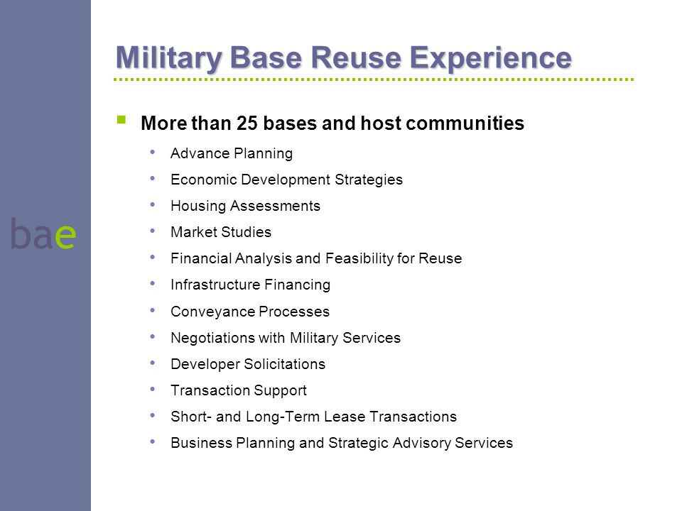 bae Military Base Reuse Experience  More than 25 bases and host communities Advance Planning Economic Development Strategies Housing Assessments Mark