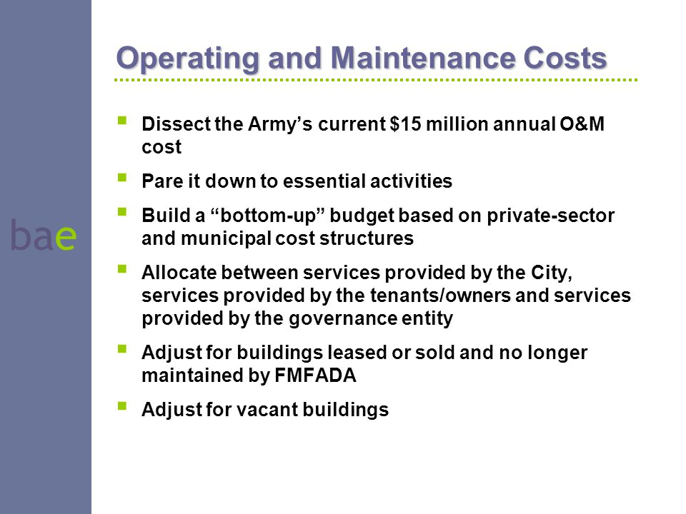 "bae Operating and Maintenance Costs  Dissect the Army's current $15 million annual O&M cost  Pare it down to essential activities  Build a ""bottom-"