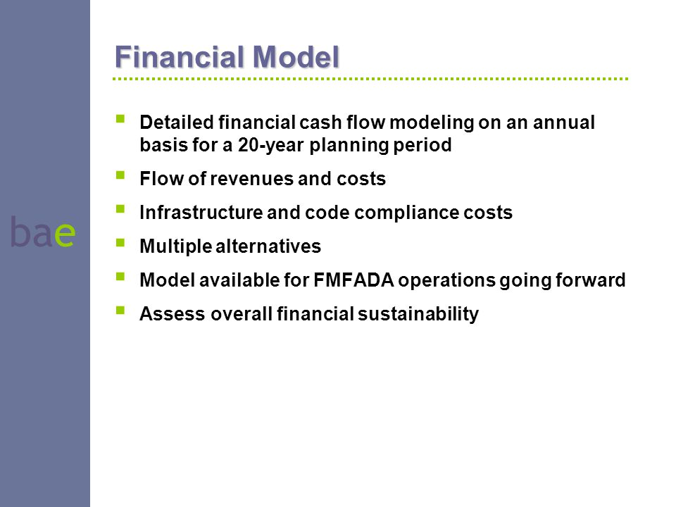 bae Financial Model  Detailed financial cash flow modeling on an annual basis for a 20-year planning period  Flow of revenues and costs  Infrastruc