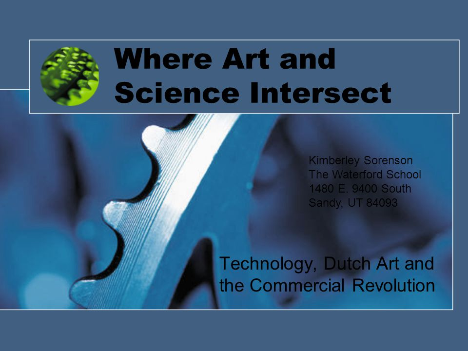 Where Art and Science Intersect Technology, Dutch Art and the Commercial Revolution Kimberley Sorenson The Waterford School 1480 E.