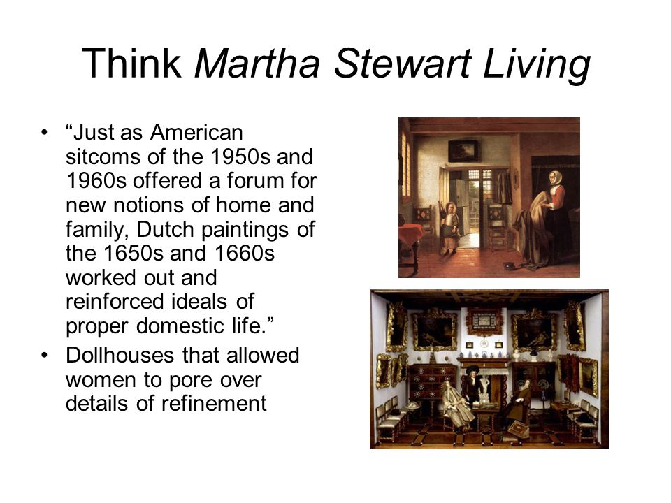 Think Martha Stewart Living Just as American sitcoms of the 1950s and 1960s offered a forum for new notions of home and family, Dutch paintings of the 1650s and 1660s worked out and reinforced ideals of proper domestic life. Dollhouses that allowed women to pore over details of refinement
