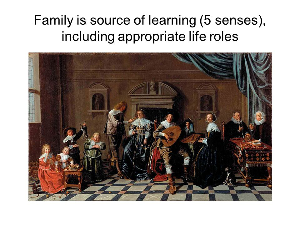 Family is source of learning (5 senses), including appropriate life roles