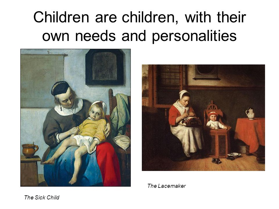 Children are children, with their own needs and personalities The Sick Child The Lacemaker