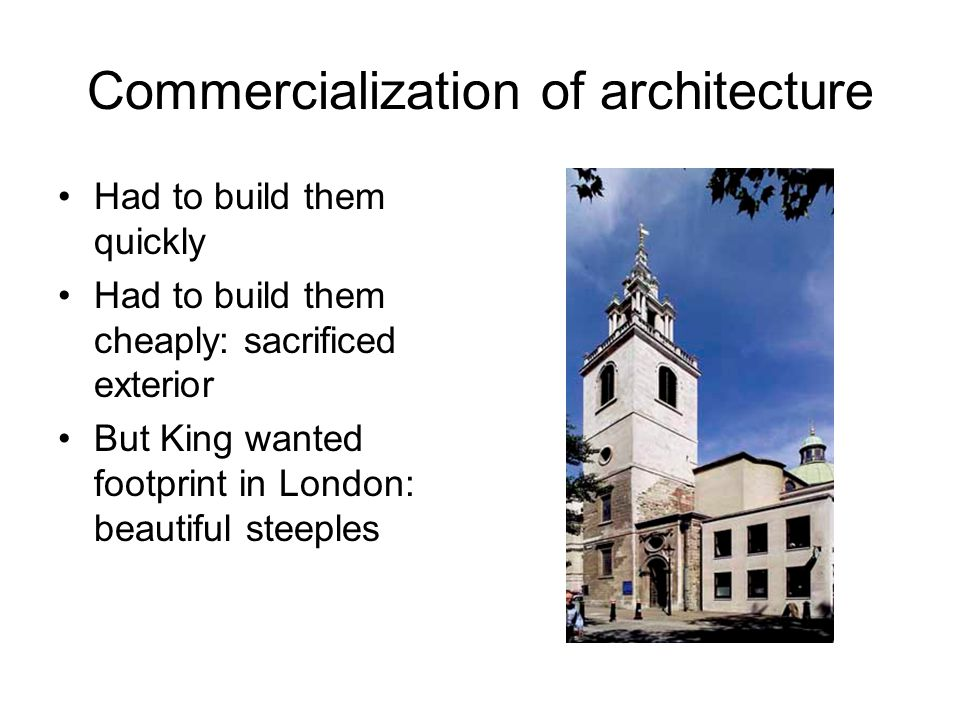 Commercialization of architecture Had to build them quickly Had to build them cheaply: sacrificed exterior But King wanted footprint in London: beautiful steeples