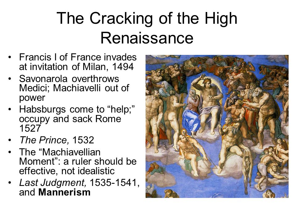 The Cracking of the High Renaissance Francis I of France invades at invitation of Milan, 1494 Savonarola overthrows Medici; Machiavelli out of power Habsburgs come to help; occupy and sack Rome 1527 The Prince, 1532 The Machiavellian Moment : a ruler should be effective, not idealistic Last Judgment, 1535-1541, and Mannerism