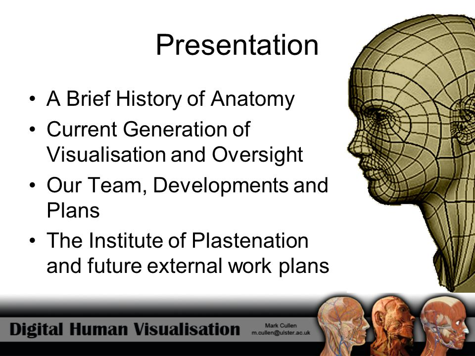 Presentation A Brief History of Anatomy Current Generation of Visualisation and Oversight Our Team, Developments and Plans The Institute of Plastenati